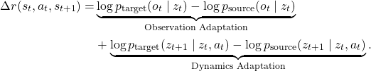 \[\begin{aligned} \Delta r(s_t, a_t, s_{t+1}) =& \underbrace{\log p_{\text{target}}(o_t \mid z_t) - \log p_{\text{source}}(o_t \mid z_t)}_{\text{Observation Adaptation}} \\ & + \underbrace{\log p_{\text{target}}(z_{t+1} \mid z_t, a_t) - \log p_{\text{source}}(z_{t+1} \mid z_t, a_t)}_{\text{Dynamics Adaptation}} . \end{aligned}\]